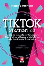 Tiktok strategy 2.0. Il manuale completo per far crescere il tuo profilo e utilizzare la piattaforma nelle tue strategie di marketing