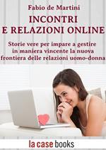 Incontri e relazioni online. Storie vere per imparare gestire in maniera vincente la nuova frontiera delle relazioni uomo-donna