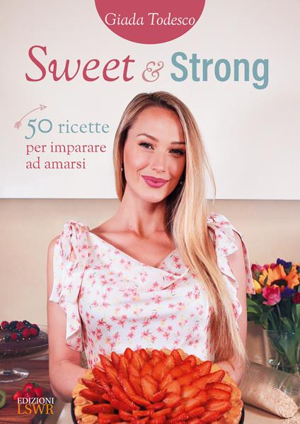 Sweet and strong. 50 ricette per imparare ad amarsi - Giada Todesco - copertina