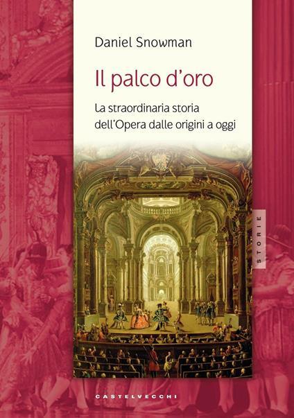 Il palco d'oro. La straordinaria storia dell'opera dalle origini a oggi - Daniel Snowman - copertina