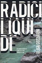 Radici liquide. Un viaggio-inchiesta lungo gli ultimi torrenti alpini
