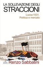 La sollevazione degli straccioni. Lucca 1531. Politica e mercato