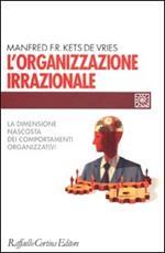 L' organizzazione irrazionale. La dimensione nascosta dei comportamenti organizzativi
