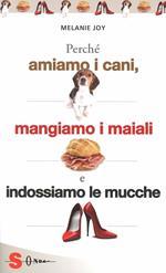 Perché amiamo i cani, mangiamo i maiali e indossiamo le mucche. Un'introduzione al carnismo e un processo alla cultura della carne e alla sua industria