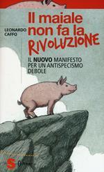 Il maiale non fa la rivoluzione. Il nuovo manifesto per un antispecismo debole