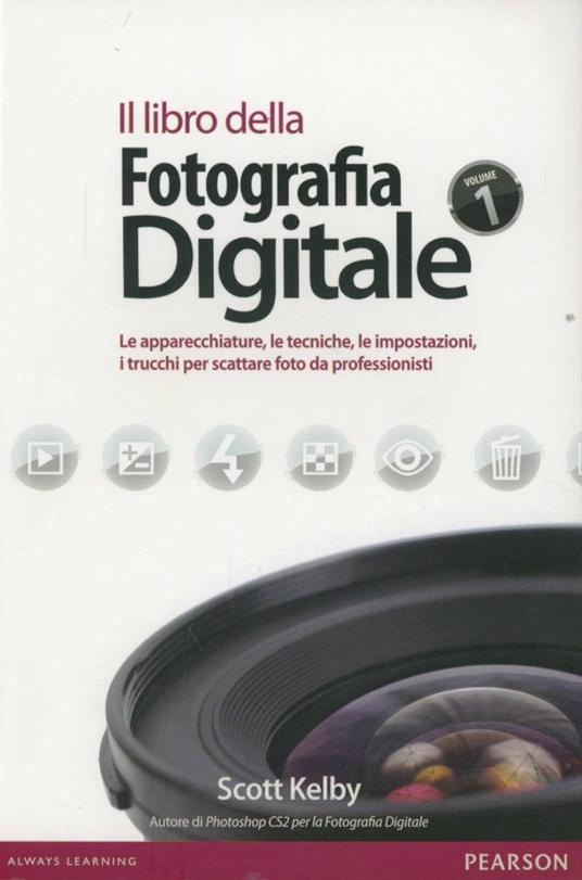 Il libro della fotografia digitale. Le apparecchiature, le tecniche, le impostazioni, i trucchi per scattare foto da professionisti - Scott Kelby - copertina