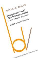 In viaggio con i padri della letteratura italiana. Dante Petrarca Boccaccio. Saggi di geografia letteraria