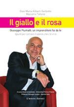 Il giallo e il rosa. Giuseppe Piumatti, un imprenditore fai da te. Spunti per cercare il talento che c'è in te