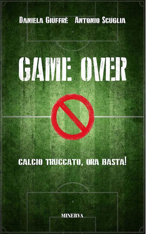 Game over. Calcio truccato, ora basta! - Daniela Giuffrè,Antonio Scuglia - copertina