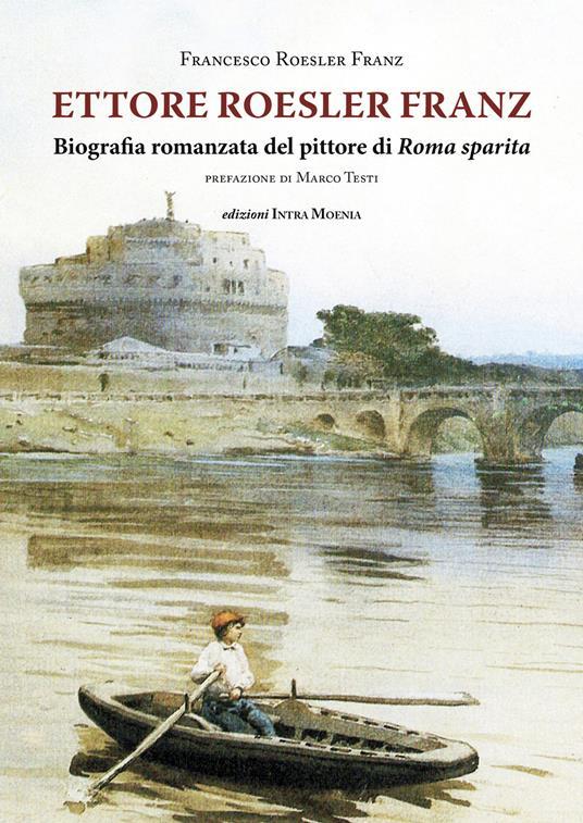 Ettore Roesler Franz. Biografia romanzata del pittore di Roma sparita - Francesco Roesler Franz - copertina