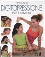 Trattato di digitopressione per i bambini. Il mezzo più sicuro e innocuo per curare i piccoli disturbi dei nostri figli