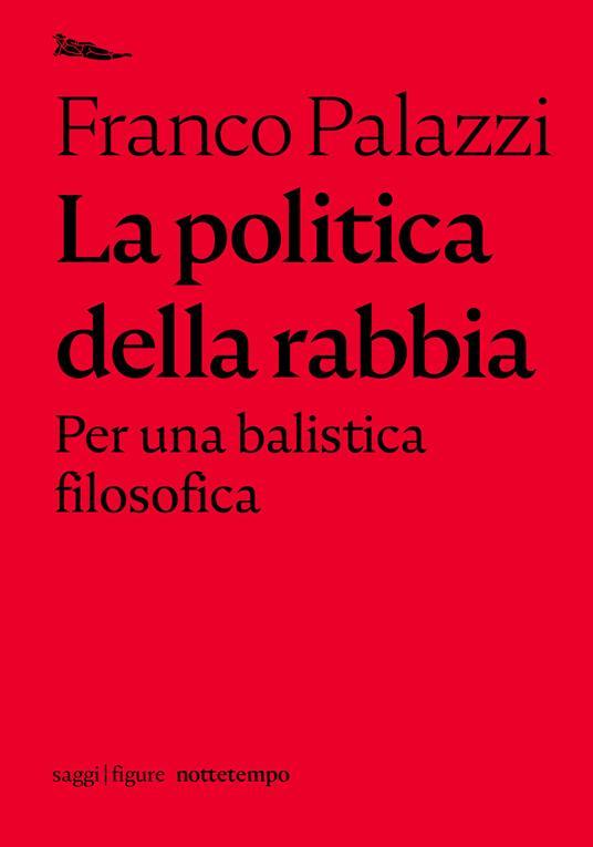 La politica della rabbia. Per una balistica filosofica - Franco Palazzi - copertina