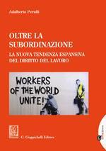 Oltre la subordinazione. La nuova tendenza espansiva del diritto del lavoro