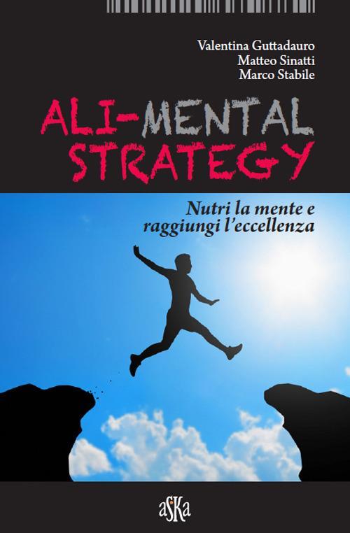Ali-mental strategy. Nutri la mente e raggiungi l'eccellenza - Valentina Guttadauro,Matteo Sinatti,Marco Stabile - copertina