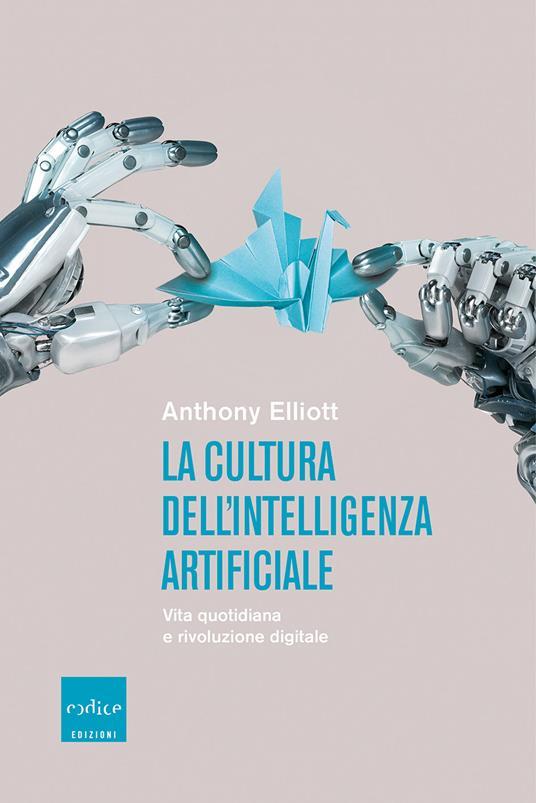 La cultura dell'intelligenza artificiale. Vita quotidiana e rivoluzione digitale - Anthony Elliott - copertina