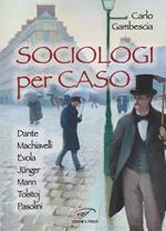 Sociologi per caso. Dante, Machiavelli, Evola, Jünger, Mann, Tolstoj, Pasolini