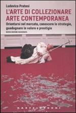 L' arte di collezionare arte contemporanea. Orientarsi nel mercato, conoscere le strategie, guadagnare in valore e prestigio