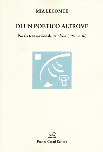 Di un poetico altrove. Poesia transnazionale italofona (1960-2016) - Mia Lecomte - copertina