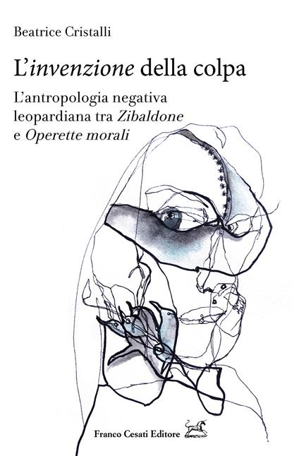 L' «invenzione» della colpa. L'antropologia negativa leopardiana tra «Zibaldone» e «Operette morali» - Beatrice Cristalli - copertina