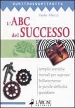 L' ABC del successo. Semplici tecniche mentali per superare brillantemente le piccole difficoltà quotidiane