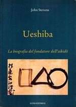 Ueshiba. La biografia del fondatore dell'aikido