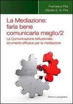 La mediazione. Farla bene comunicarla meglio. Vol. 2: La comunicazione istituzionale. Strumento efficace per la mediazione.