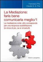 La mediazione. Farla bene comunicarla meglio. Vol. 1: La medizione civile. Atto consapevole per una reciproca soddisfazione (si vince di più, se si vince tutti).