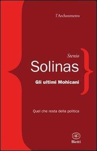 Gli ultimi mohicani. Quel che resta della politica - Stenio Solinas - copertina