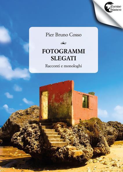 Fotogrammi slegati. Racconti e monologhi - Pier Bruno Cosso - copertina