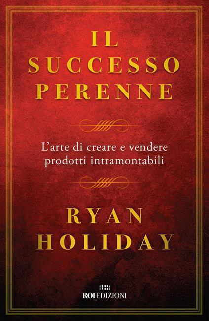 Il successo perenne. L'arte di creare e vendere prodotti intramontabili - Ryan Holiday - copertina
