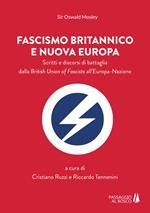 Fascismo britannico e nuova Europa. Scritti e discorsi di battaglia dalla British Union of Fascists all'Europa-Nazione