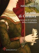 Le rose di Cordova. Giovanna di Castiglia, follia e tradimento