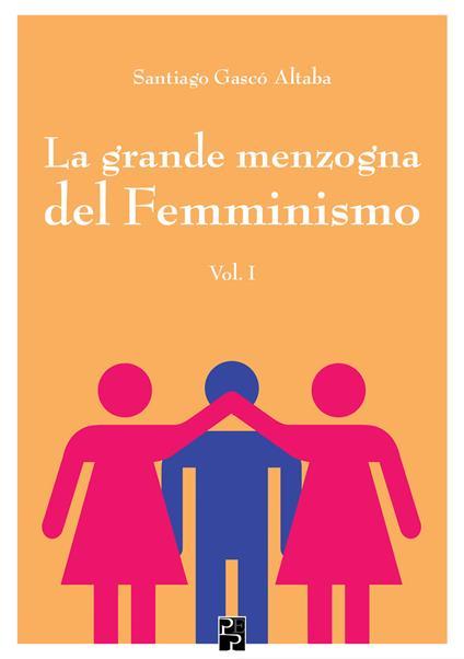 La grande menzogna del femminismo. Vol. 1 - Santiago Gascó Altaba - copertina