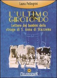 L' ultimo girotondo. Lettere dei bambini della strage di S. Anna di Stazzema - Laura Pellegrini - copertina