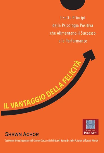 Il vantaggio della felicità. I sette principi della psicologia positiva che alimentano il successo e le performance - Shawn Achor,Valeria Carcaiso - ebook