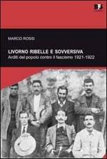 Livorno ribelle e sovversiva. Arditi del popolo contro il fascismo 1921-1922
