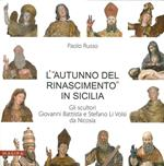 L' «autunno del Rinascimento» in Sicilia. Gli scultori Giovanni Battista e Stefano Li Volsi da Nicosia. Ediz. illustrata