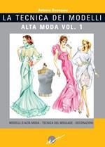 La tecnica dei modelli. Alta moda. Ediz. illustrata. Vol. 1: Modelli d'alta moda. Tecnica del moulage. Decorazioni.
