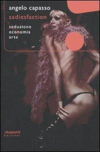 Sadiesfaction. Seduzione, economia, arte - Angelo Capasso - copertina
