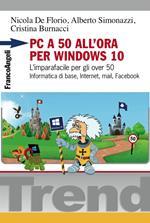 PC a 50 all'ora per Windows 10. L'imparafacile per gli over 50. Informatica di base, Internet, mail, Facebook
