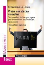 Creare una start up innovativa. Tutto quello che bisogna sapere per diventare un imprenditore di successo. Nuova ediz.