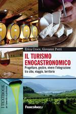 Il turismo enogastronomico. Progettare, gestire, vivere l'integrazione tra cibo, viaggio, territorio