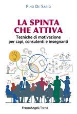 La spinta che attiva. Tecniche di motivazione per capi, consulenti e insegnanti