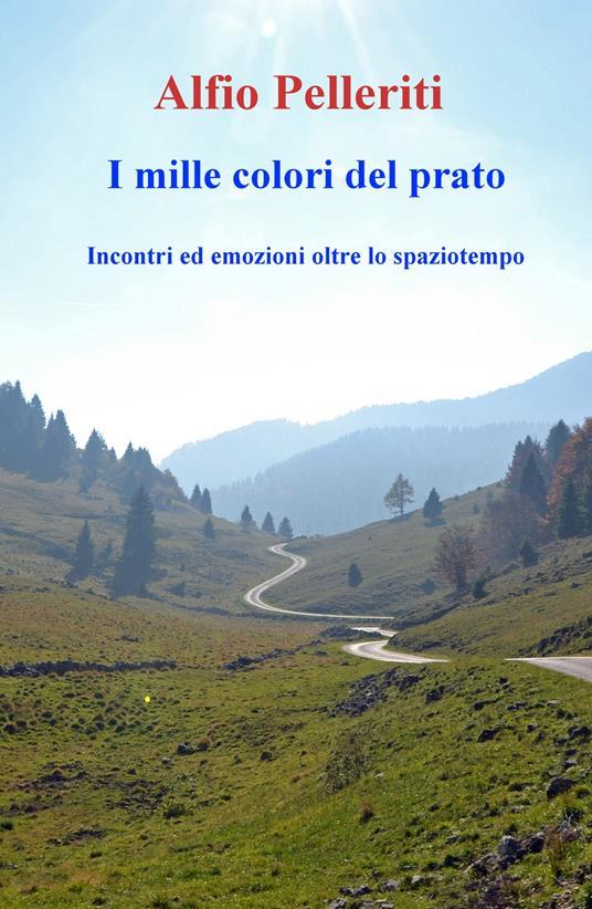 I mille colori del prato. Incontri ed emozioni oltre lo spaziotempo - Alfio Pelleriti - copertina