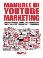 Manuale di video marketing. Come fare business, trovare clienti, guadagnare e avere successo, con Youtube e i video online