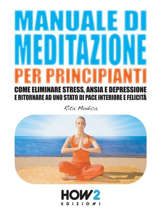Manuale di meditazione per principianti. Come eliminare stress, ansia e depressione e ritornare ad uno stato di pace interiore e felicità - Rita Modica - ebook