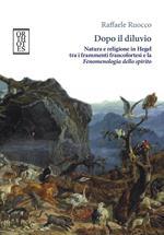 Dopo il diluvio. Natura e religione in Hegel tra i frammenti francofortesi e la Fenomenologia dello spirito