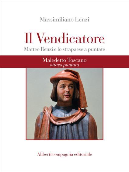 Maledetto toscano. Matteo Renzi e lo strapaese a puntate. Puntata 8. Il vendicatore - Massimiliano Lenzi - ebook