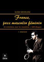 France, jazz masculin féminin. Vol. 1: Masculin. 42 entretiens avec les musiciens + 600 disques.