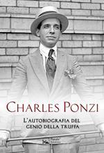 Charles Ponzi. L'autobiografia del genio della truffa